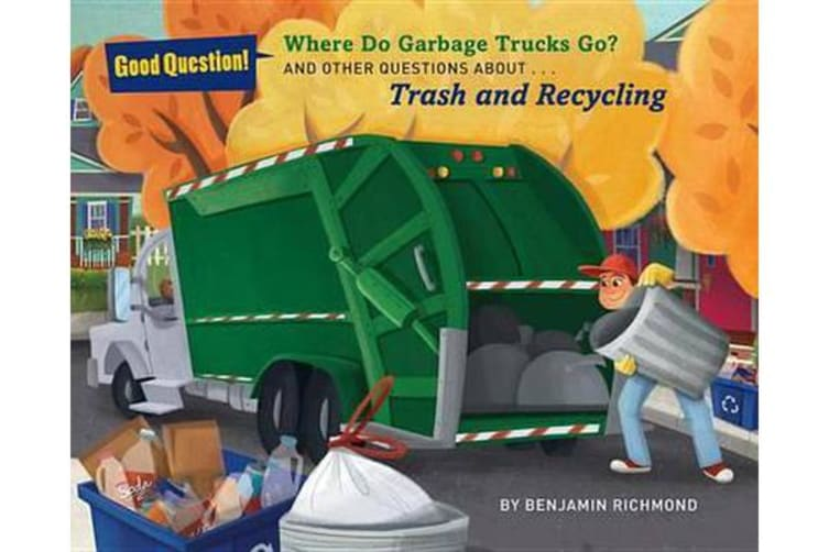 Where Do Garbage Trucks Go? - And Other Questions About Trash and Recycling