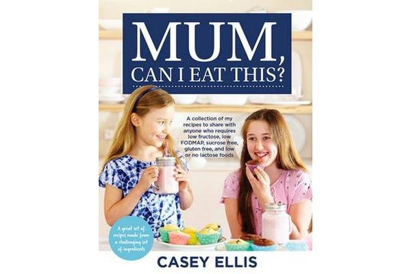 Mum, Can I Eat This? - A Collection of My Recipes to Share with Anyone Who Requires Lowfructose, Low Fodmap, Sucrose Free, Gluten Free, and Low or No Lactose