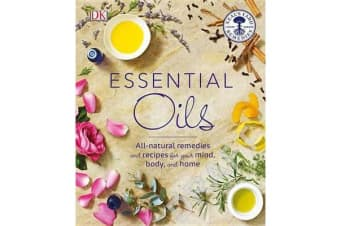 Essential Oils - All-Natural Remedies and Recipes for Your Mind, Body and Home