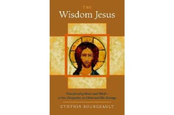 The Wisdom Jesus - Transforming Heart and Mind-A New Perspective on Christ and His Message