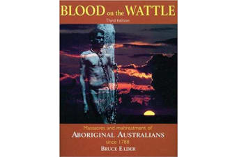 Blood on the Wattle - Massacres and Maltreatment of Aboriginal Australians since 1788