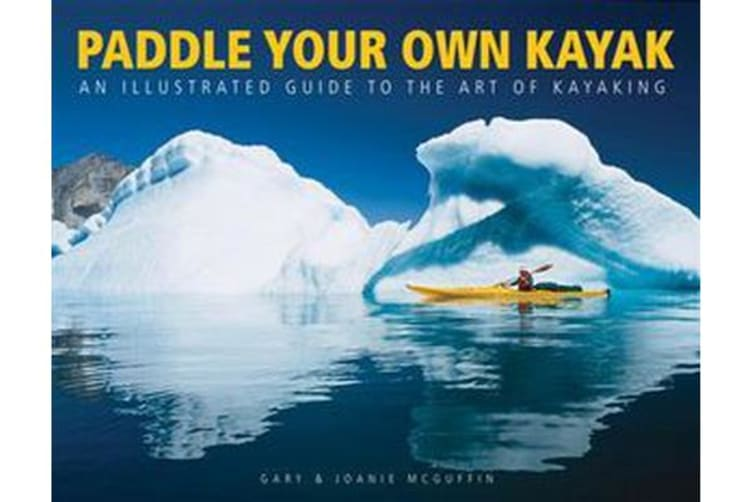 Paddle Your Own Kayak - An Illustrated Guide to the Art of Kayaking