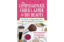 The Compassionate Chick's Guide to Beauty - 115+ Recipes for DIY Vegan, Gluten-Free, Cruelty-Free Makeup, Skin & Hair Products