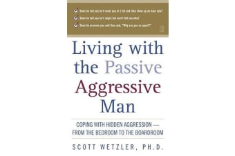 Living with the Passive-Aggressive Man - Coping with Personality Syndrome of Hidden Aggression: from the Bedroom to the Boardroom