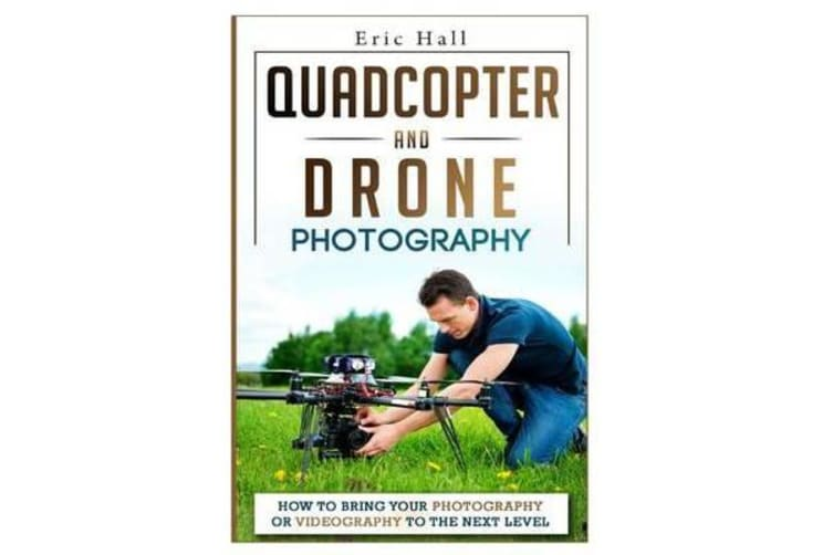 Quadcopter and Drone Photography - How to Bring Your Photography or Videography to the Next Level