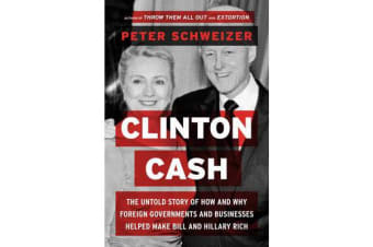 Clinton Cash - The Untold Story of How and Why Foreign Governments and Businesses Helped Make Bill and Hillary Rich