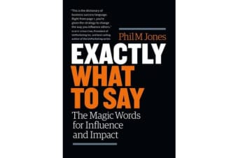 Exactly What to Say - The Magic Words for Influence and Impact