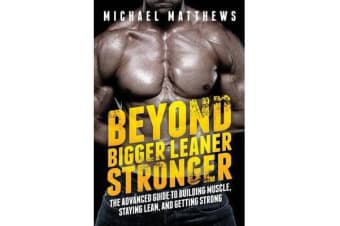 Beyond Bigger Leaner Stronger - The Advanced Guide to Building Muscle, Staying Lean, and Getting Strong
