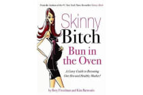 Skinny Bitch Bun in the Oven - A Gutsy Guide to Becoming One Hot (and Healthy) Mother!