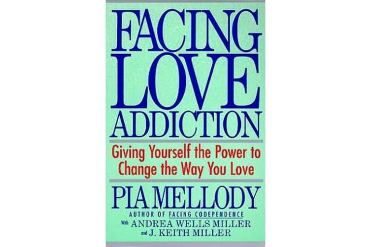 Facing Love Addiction - Giving Yourself the Power to Change the Way You Love