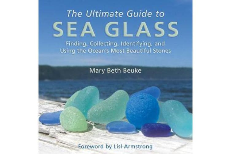 The Ultimate Guide to Sea Glass - Finding, Collecting, Identifying, and Using the Ocean's Most Beautiful Stones