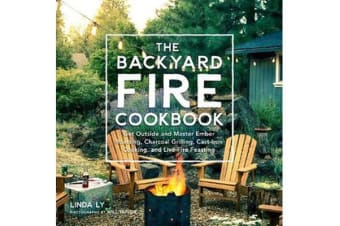 The Backyard Fire Cookbook - Get Outside and Master Ember Roasting, Charcoal Grilling, Cast-Iron Cooking, and Live-Fire Feasting