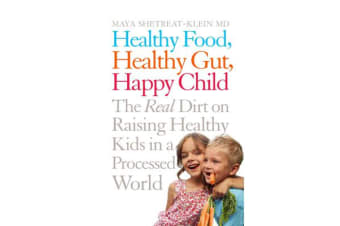 Healthy Food, Healthy Gut, Happy Child - The Real Dirt on Raising Healthy Kids in a Processed World