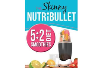 The Skinny Nutribullet 5 - 2 Diet Recipe Book: Delicious & Nutritious Smoothies Under 100, 200 & 300 Calories. Perfect for Your 5:2 Diet Fast Days. Burn Fat, Lose Weight and Feel Great!