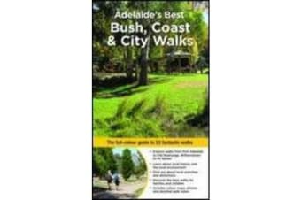 Adelaide's Best Bush, Coast & City Walks - The Full-Colour Guide to 33 Fantastic Walks
