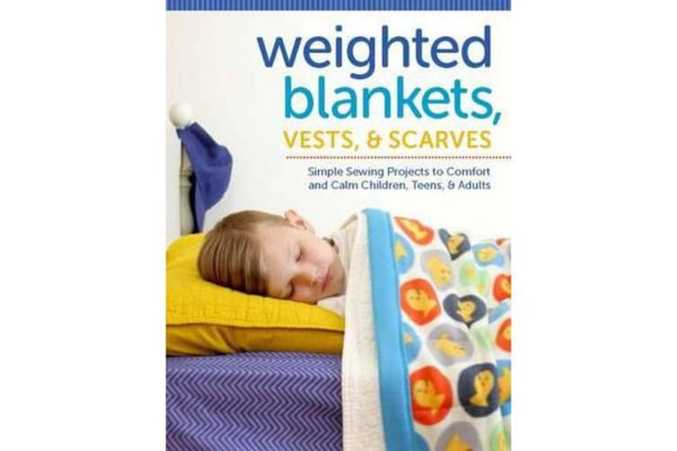 Weighted Blankets, Vests, and Scarves - Simple Sewing Projects to Calm and Children, Teens, and Adults