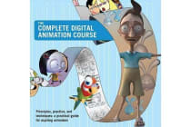 The Complete Digital Animation Course - Principles, Practice, and Techniques: A Practical Guide for Aspiring Animators