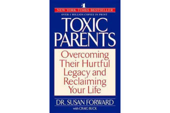 Toxic Parents - Overcoming Their Hurtful Legacy & Reclaiming Your