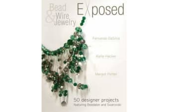 Bead and Wire Jewelry Exposed - 50 Designer Projects Featuring Beadalon and Swarovski