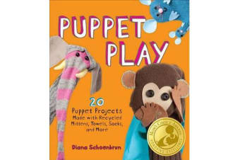 Puppet Play - 20 Puppet Projects Made with Recycled Mittens, Towels, Socks, and More