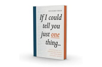 If I Could Tell You Just One Thing... - Encounters with Remarkable People and Their Most Valuable Advice