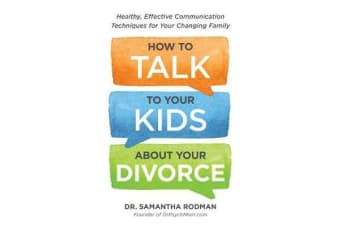 How to Talk to Your Kids about Your Divorce - Healthy, Effective Communication Techniques for Your Changing Family