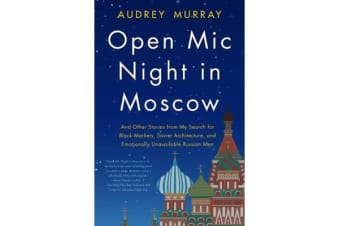 Open Mic Night in Moscow - And Other Stories from My Search for Black Markets, Soviet Architecture, and Emotionally Unavailable Russian Men