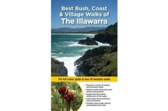 Best Bush, Coast & Village Walks of the Illawarra - The Full-Colour Guide to Over 40 Fantastic Walks