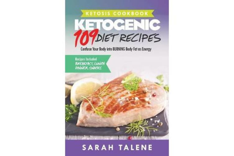 Ketosis Cookbook - 109 Ketogenic Diet Recipes That Confuse Your Body Into Burning Body Fat as Energy (Breakfast, Lunch, Dinner & Snack Recipes Included)