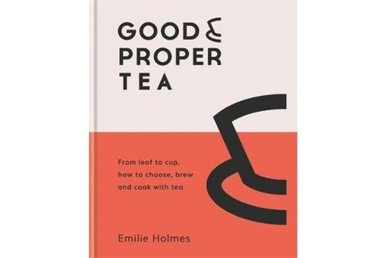 Good & Proper Tea - From leaf to cup, how to choose, brew and cook with tea