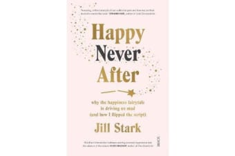 Happy Never After - why the happiness fairytale is driving us mad (and how I flipped the script)