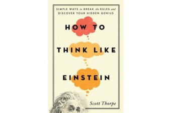 How to Think Like Einstein - Simple Ways to Break the Rules and Discover Your Hidden Genius