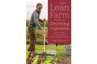 The Lean Farm Guide to Growing Vegetables - In-Depth Techniques for Efficient Organic Production, from Seed to Market