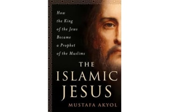 The Islamic Jesus - How the King of the Jews Became a Prophet of the Muslims
