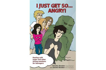 I Just Get So ... Angry! - Dealing With Anger and Other Strong Emotions For Teenagers