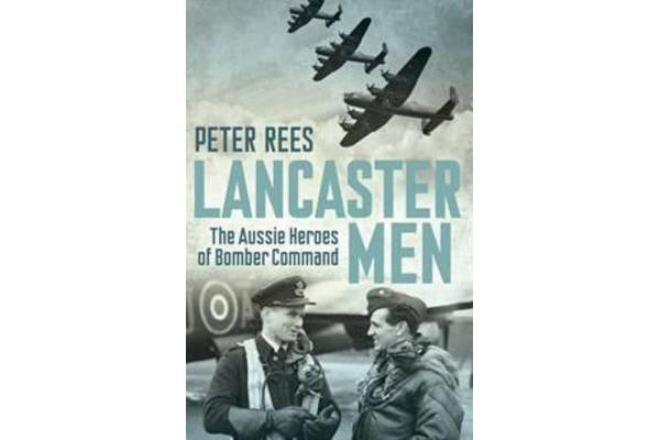 Lancaster Men - The Aussie Heroes of Bomber Command