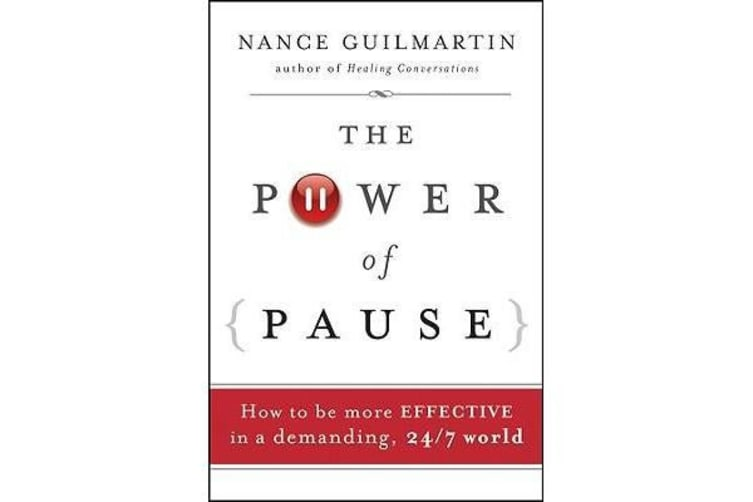 The Power of Pause - How to be More Effective in a Demanding, 24/7 World