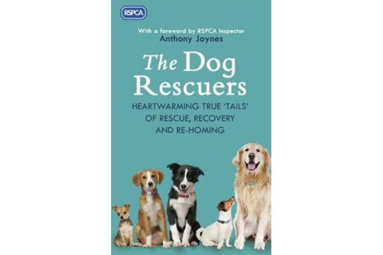 The Dog Rescuers - Heartwarming true tails of rescue, recovery and re-homing
