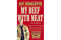 My Beef with Meat - The Healthiest Argument for Eating a Plant-Strong Diet--Plus 140 New Engine 2 Recipes
