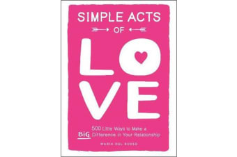 Simple Acts of Love - 500 Little Ways to Make a Big Difference in Your Relationship