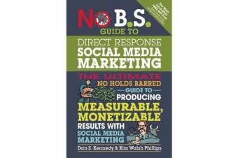 No B.S. Guide to Direct Response Social Media Marketing - The Ultimate No Holds Barred Guide to Producing Measurable, Monetizable Results with Social Media Marketing