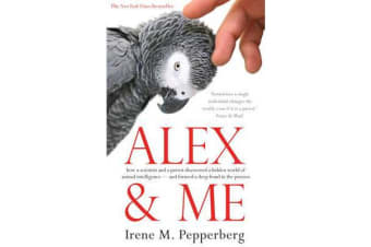 Alex & Me - how a scientist and a parrot discovered a hidden world of animal intelligence - and formed a deep bond in the process