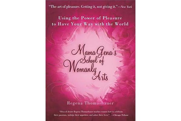 Mama Gena's School of Womanly Arts - Using the Power of Pleasure to Have Your Way with the World