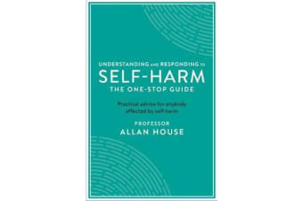Understanding and Responding to Self-Harm - The One Stop Guide: Practical Advice for Anybody Affected by Self-Harm