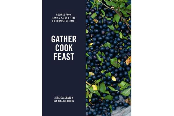 Gather Cook Feast - Recipes from Land and Water by the Co-Founder of Toast
