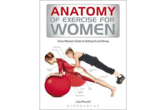 Anatomy of Exercise for Women - Every Woman's Guide to Getting Fit and Strong