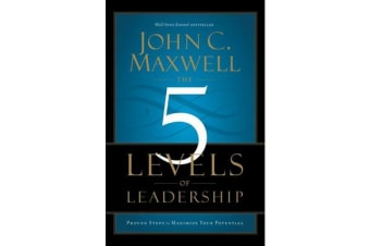 The 5 Levels of Leadership - Proven Steps to Maximize Your Potential