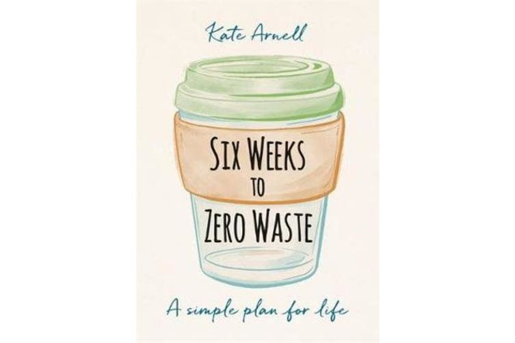 Six Weeks to Zero Waste - A simple plan for life
