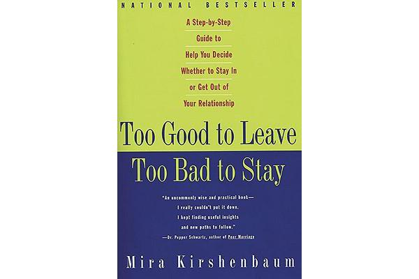 Too Good to Leave, Too Bad to Stay - A Step-By-Step Guide to Helping You Decide Whether to Stay in or Get Out of Your Relationship