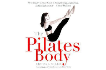 The Pilates Body - The Ultimate At-Home Guide to Strengthening, Lengthening, and Toning Your Body--Without Machines